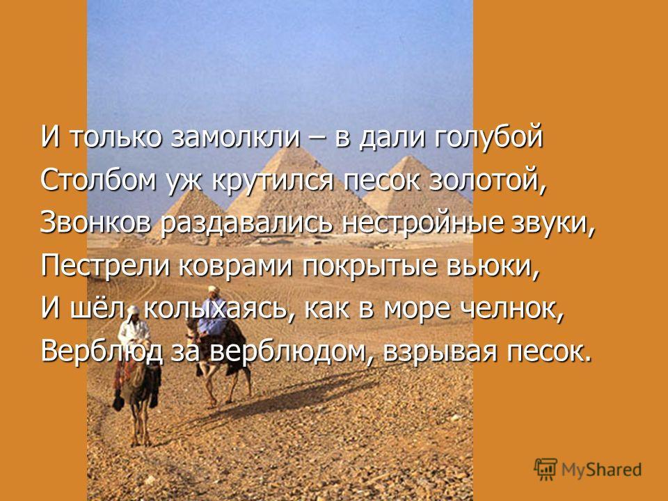И только замолкли – в дали голубой Столбом уж крутился песок золотой, Звонков раздавались нестройные звуки, Пестрели коврами покрытые вьюки, И шёл, колыхаясь, как в море челнок, Верблюд за верблюдом, взрывая песок.