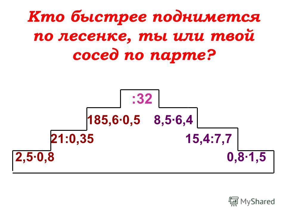 Кто быстрее поднимется по лесенке, ты или твой сосед по парте? :32 185,6·0,5 8,5·6,4 21:0,35 15,4:7,7 2,5·0,8 0,8·1,5