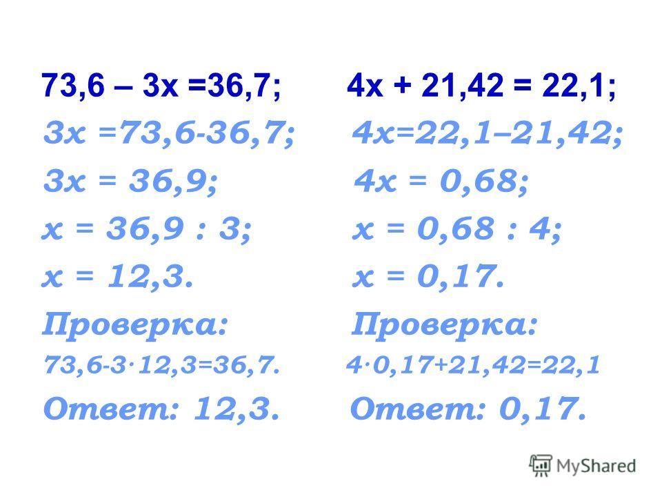 73,6 – 3х =36,7; 4х + 21,42 = 22,1; 3х =73,6-36,7; 4х=22,1–21,42; 3х = 36,9; 4х = 0,68; х = 36,9 : 3; х = 0,68 : 4; х = 12,3. х = 0,17. Проверка: 73,6-3·12,3=36,7. 4·0,17+21,42=22,1 Ответ: 12,3. Ответ: 0,17.