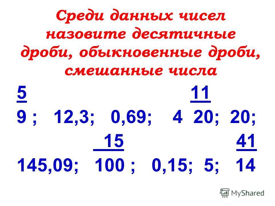 Среди данных чисел назовите десятичные дроби, обыкновенные дроби, смешанные числа 5 11 9 ; 12,3; 0,69; 4 20; 20; 15 41 145,09; 100 ; 0,15; 5; 14