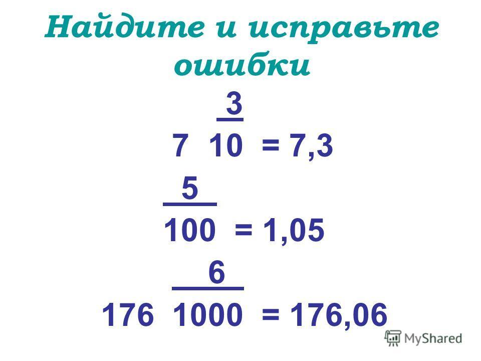 Найдите и исправьте ошибки 3 7 10 = 7,3 5_ 100 = 1,05 6_ 176 1000 = 176,06