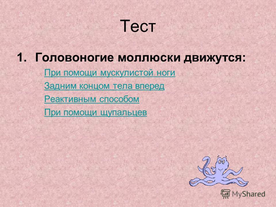 Тест 1.Головоногие моллюски движутся: При помощи мускулистой ноги Задним концом тела вперед Реактивным способом При помощи щупальцев