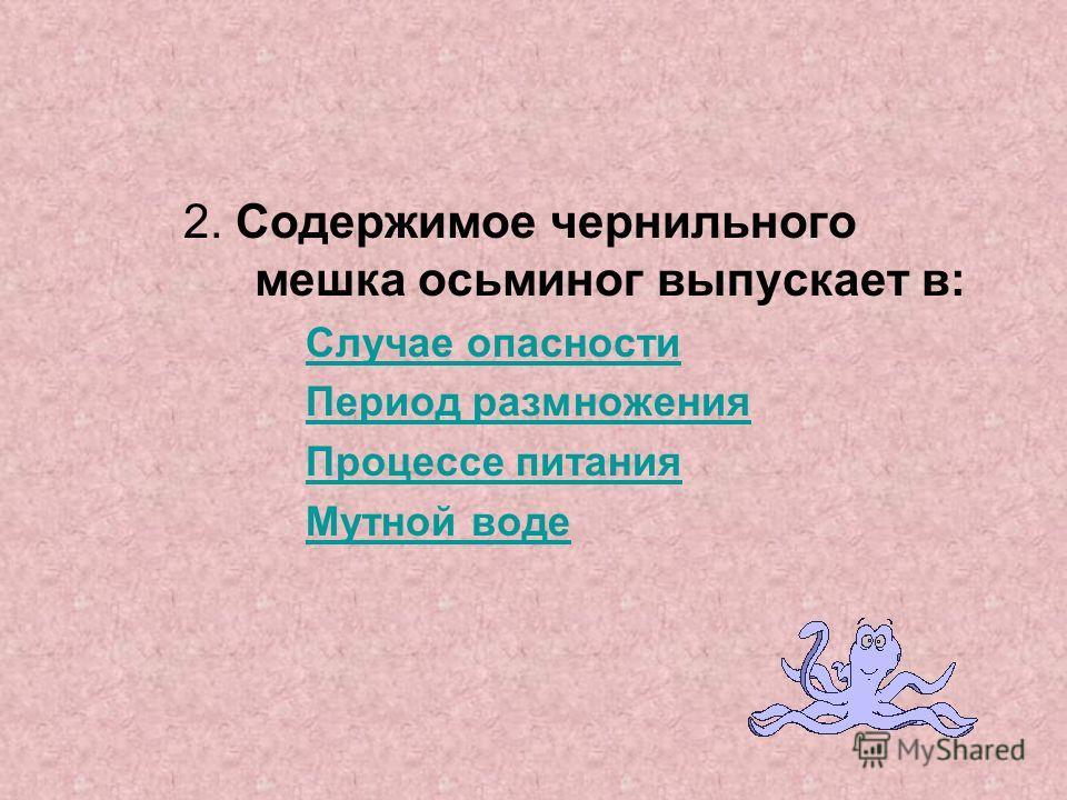 2. Содержимое чернильного мешка осьминог выпускает в: Случае опасности Период размножения Процессе питания Мутной воде