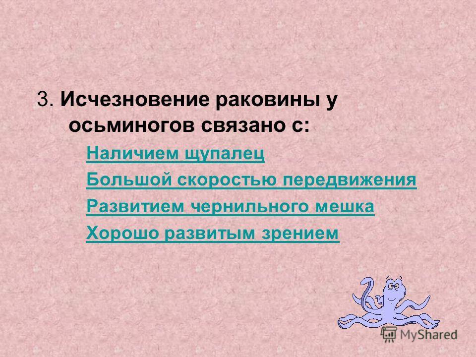 3. Исчезновение раковины у осьминогов связано с: Наличием щупалец Большой скоростью передвижения Развитием чернильного мешка Хорошо развитым зрением