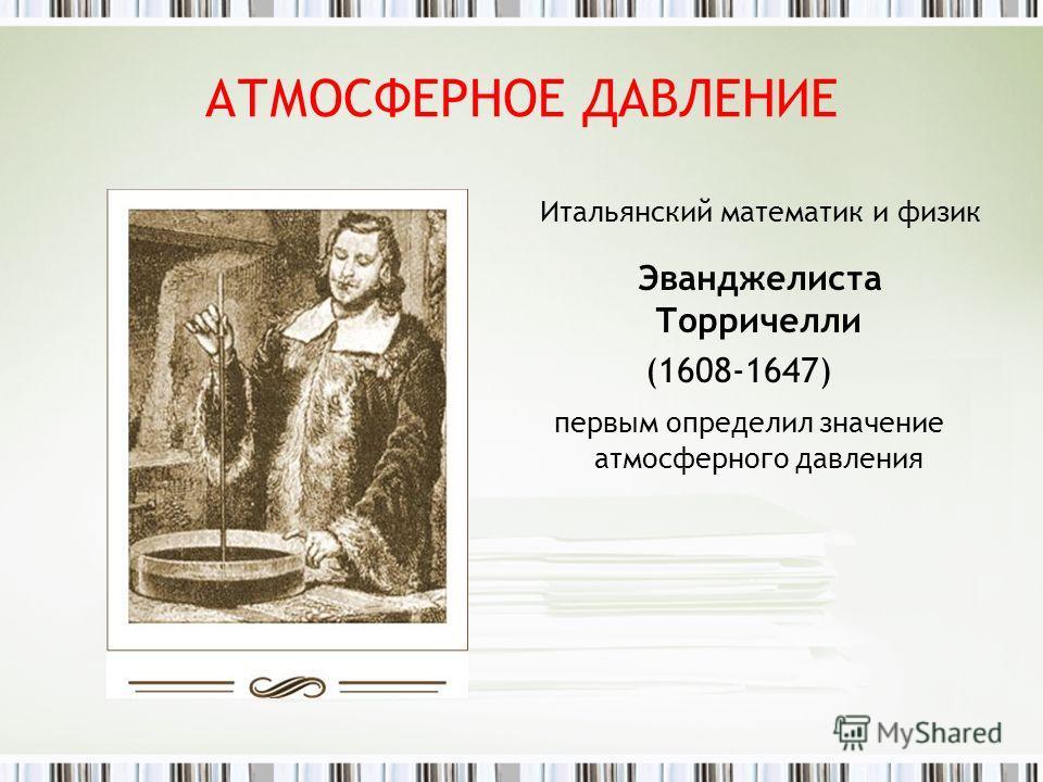 АТМОСФЕРНОЕ ДАВЛЕНИЕ Итальянский математик и физик Эванджелиста Торричелли (1608-1647) первым определил значение атмосферного давления