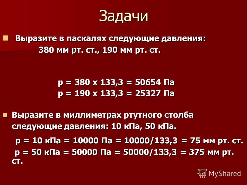 Задачи Выразите в паскалях следующие давления: Выразите в паскалях следующие давления: 380 мм рт. ст., 190 мм рт. ст. 380 мм рт. ст., 190 мм рт. ст. р = 380 х 133,3 = 50654 Па р = 380 х 133,3 = 50654 Па р = 190 х 133,3 = 25327 Па р = 190 х 133,3 = 25