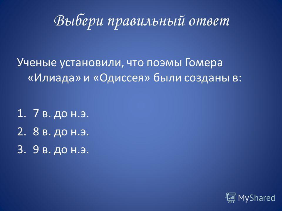 Выбери правильный ответ Ученые установили, что поэмы Гомера «Илиада» и «Одиссея» были созданы в: 1.7 в. до н.э. 2.8 в. до н.э. 3.9 в. до н.э.