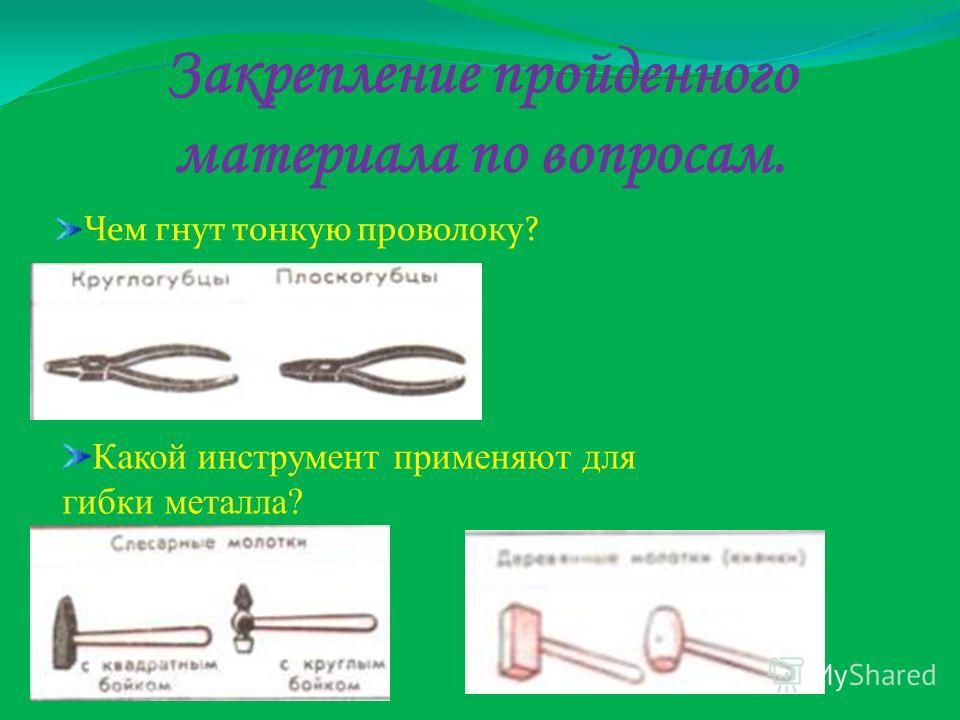 Закрепление пройденного материала по вопросам. Чем гнут тонкую проволоку? Какой инструмент применяют для гибки металла?