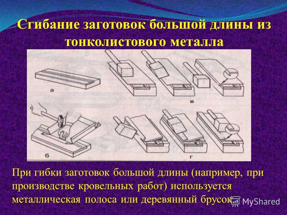 Сгибание заготовок большой длины из тонколистового металла При гибки заготовок большой длины (например, при производстве кровельных работ) используется металлическая полоса или деревянный брусок.