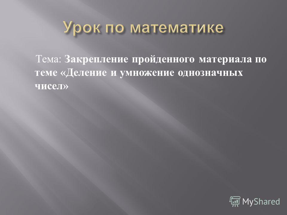 Тема : Закрепление пройденного материала по теме « Деление и умножение однозначных чисел »