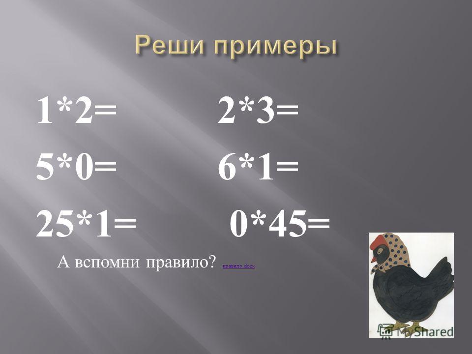 1*2=2*3= 5*0=6*1= 25*1= 0*45= А вспомни правило ? правило.docx правило.docx