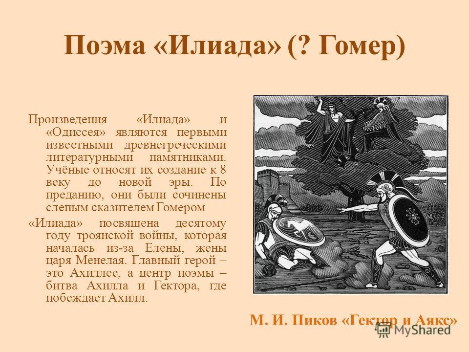 Поэма «Илиада» (? Гомер) Произведения «Илиада» и «Одиссея» являются первыми известными древнегреческими литературными памятниками. Учёные относят их создание к 8 веку до новой эры. По преданию, они были сочинены слепым сказителем Гомером «Илиада» пос