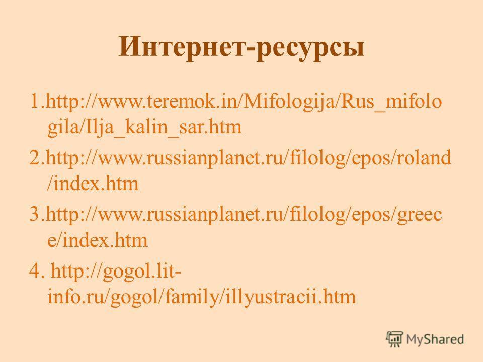Интернет-ресурсы 1.http://www.teremok.in/Mifologija/Rus_mifolo gila/Ilja_kalin_sar.htm 2.http://www.russianplanet.ru/filolog/epos/roland /index.htm 3.http://www.russianplanet.ru/filolog/epos/greec e/index.htm 4. http://gogol.lit- info.ru/gogol/family