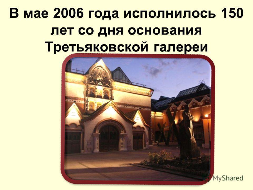 В мае 2006 года исполнилось 150 лет со дня основания Третьяковской галереи