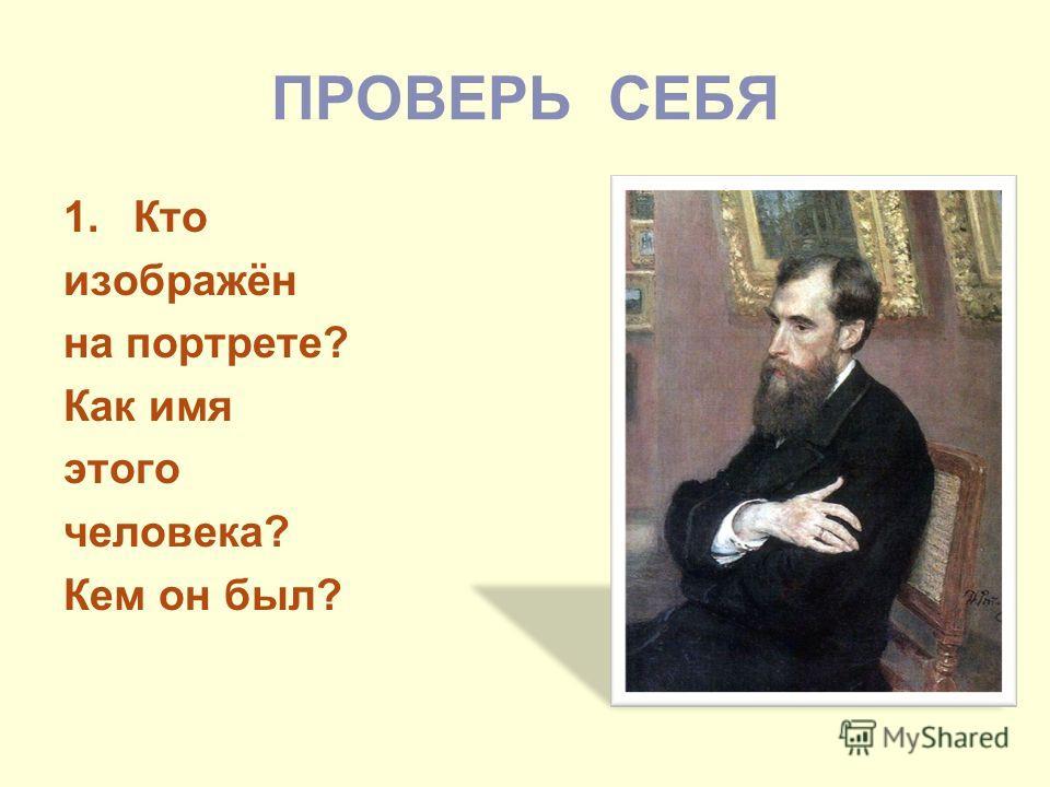 ПРОВЕРЬ СЕБЯ 1.Кто изображён на портрете? Как имя этого человека? Кем он был?