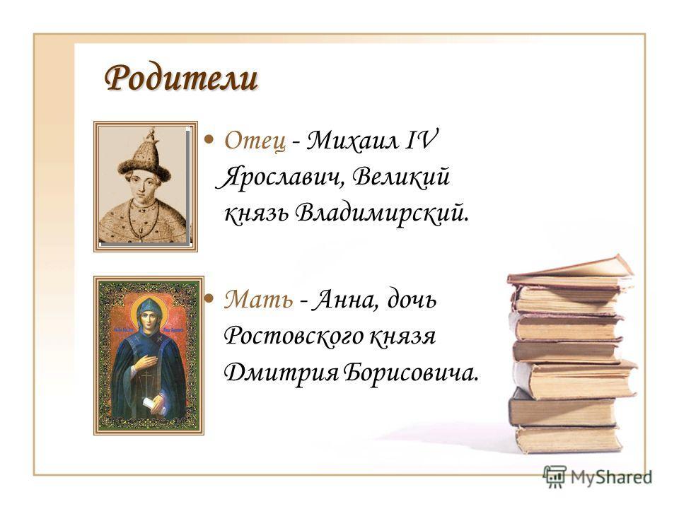 Родители Отец - Михаил IV Ярославич, Великий князь Владимирский. Мать - Анна, дочь Ростовского князя Дмитрия Борисовича.