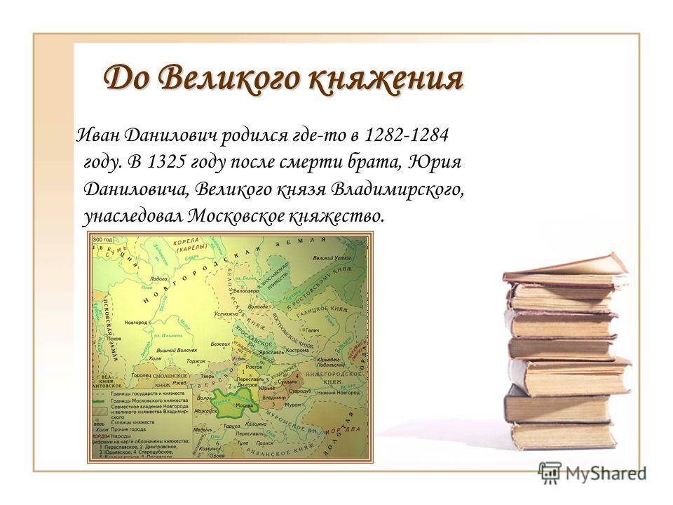 До Великого княжения Иван Данилович родился где-то в 1282-1284 году. В 1325 году после смерти брата, Юрия Даниловича, Великого князя Владимирского, унаследовал Московское княжество.