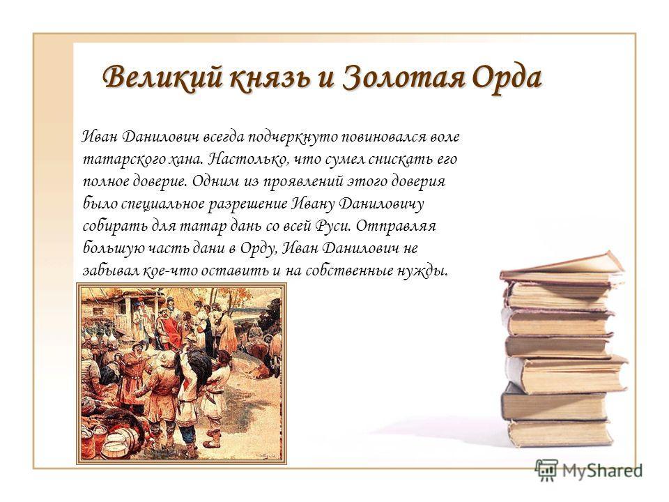 Великий князь и Золотая Орда Иван Данилович всегда подчеркнуто повиновался воле татарского хана. Настолько, что сумел снискать его полное доверие. Одним из проявлений этого доверия было специальное разрешение Ивану Даниловичу собирать для татар дань