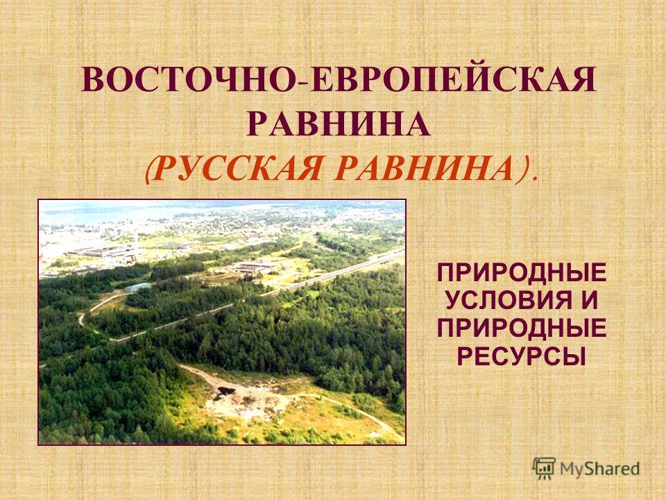ВОСТОЧНО - ЕВРОПЕЙСКАЯ РАВНИНА ( РУССКАЯ Р АВНИНА ). ПРИРОДНЫЕ УСЛОВИЯ И ПРИРОДНЫЕ РЕСУРСЫ