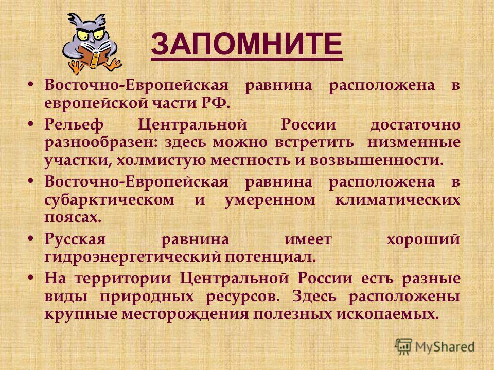 ЗАПОМНИТЕ Восточно-Европейская равнина расположена в европейской части РФ. Рельеф Центральной России достаточно разнообразен: здесь можно встретить низменные участки, холмистую местность и возвышенности. Восточно-Европейская равнина расположена в суб