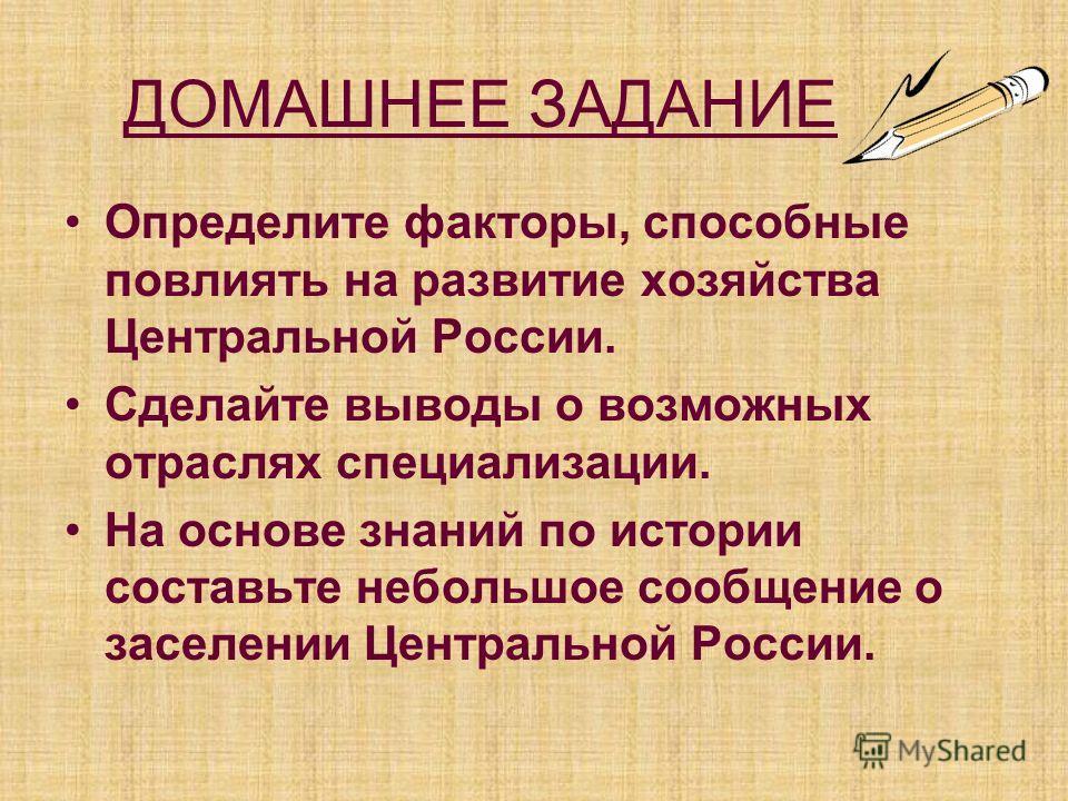 ДОМАШНЕЕ ЗАДАНИЕ Определите факторы, способные повлиять на развитие хозяйства Центральной России. Сделайте выводы о возможных отраслях специализации. На основе знаний по истории составьте небольшое сообщение о заселении Центральной России.