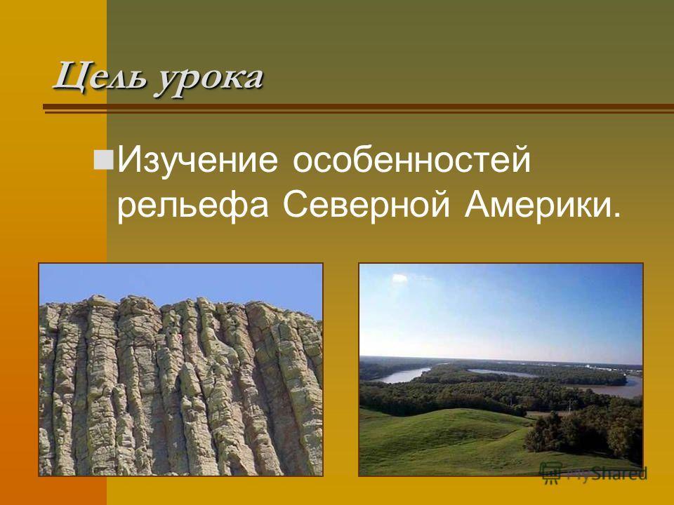 Цель урока Изучение особенностей рельефа Северной Америки.