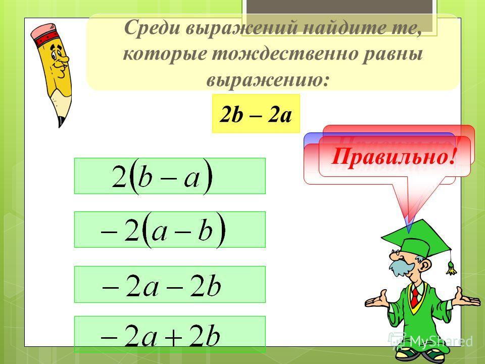 Среди выражений найдите те, которые тождественно равны выражению: 2b – 2а Правильно! Не верно! Молодец! Правильно!