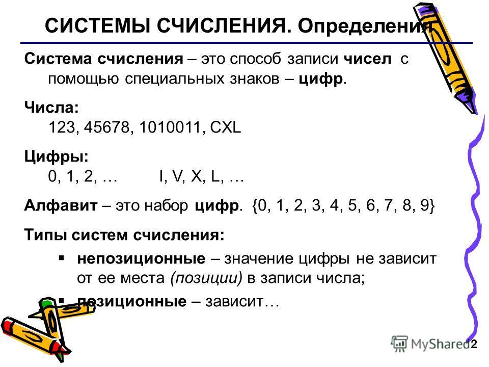 2 СИСТЕМЫ СЧИСЛЕНИЯ. Определения Система счисления – это способ записи чисел с помощью специальных знаков – цифр. Числа: 123, 45678, 1010011, CXL Цифры: 0, 1, 2, … I, V, X, L, … Алфавит – это набор цифр. {0, 1, 2, 3, 4, 5, 6, 7, 8, 9} Типы систем счи