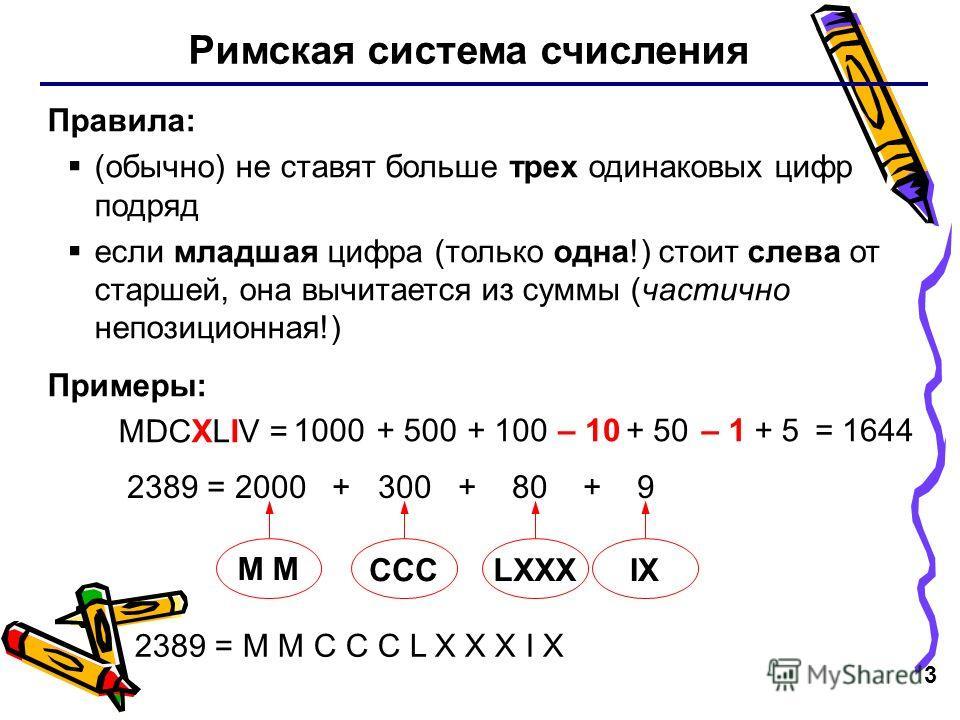 3 Римская система счисления Правила: (обычно) не ставят больше трех одинаковых цифр подряд если младшая цифра (только одна!) стоит слева от старшей, она вычитается из суммы (частично непозиционная!) Примеры: MDCXLIV = 1000+ 500+ 100– 10+ 50– 1+ 5 238