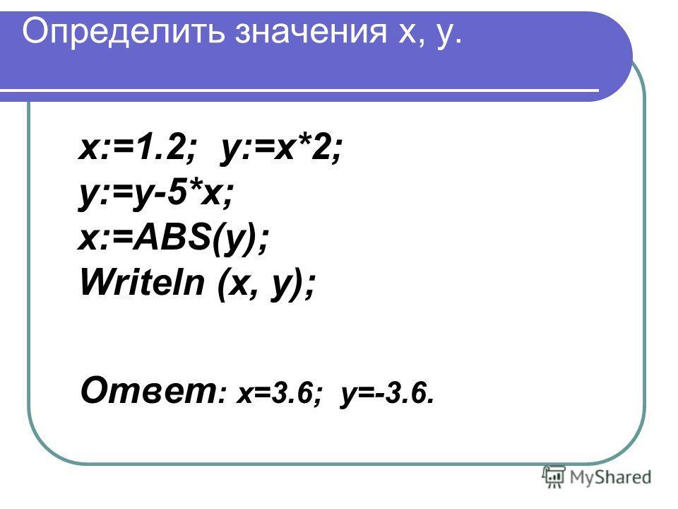 Определить значения x, y. x:=1.2; y:=x*2; y:=y-5*x; x:=ABS(y); Writeln (x, y); Ответ : х=3.6; y=-3.6.