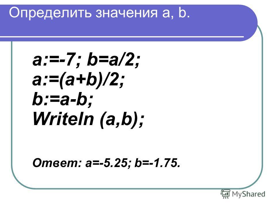 Определить значения a, b. a:=-7; b=a/2; a:=(a+b)/2; b:=a-b; Writeln (a,b); Ответ: а=-5.25; b=-1.75.