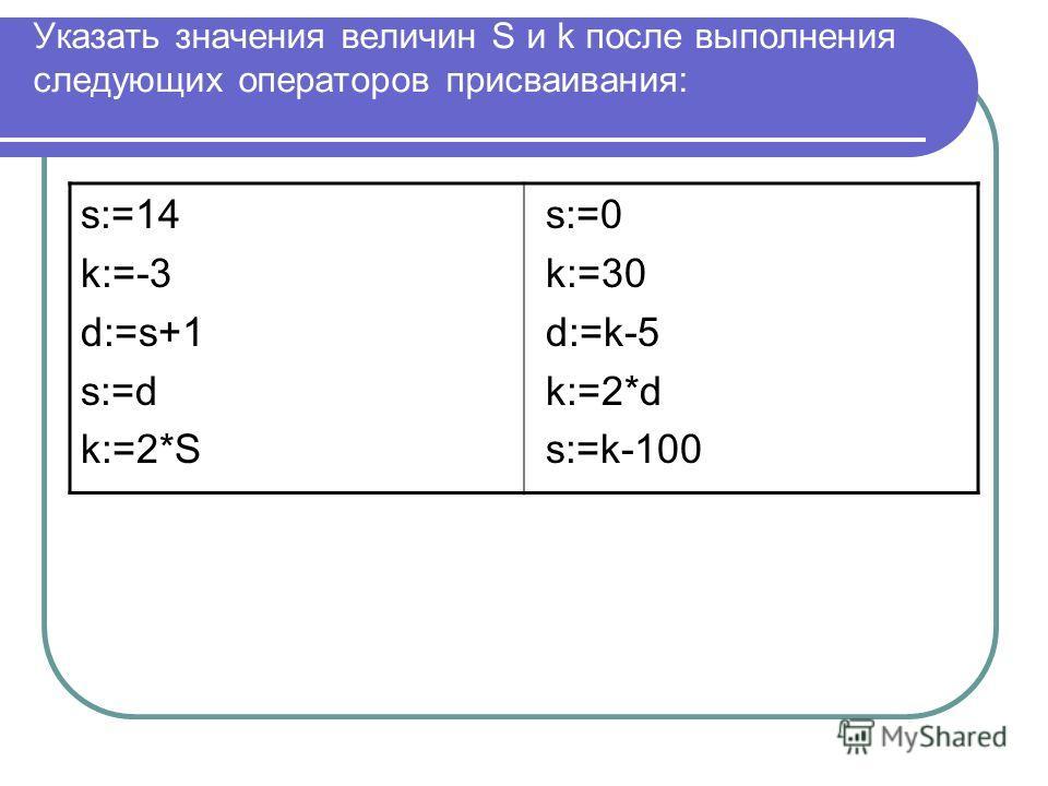 Указать значения величин S и k после выполнения следующих операторов присваивания: s:=14 k:=-3 d:=s+1 s:=d k:=2*S s:=0 k:=30 d:=k-5 k:=2*d s:=k-100