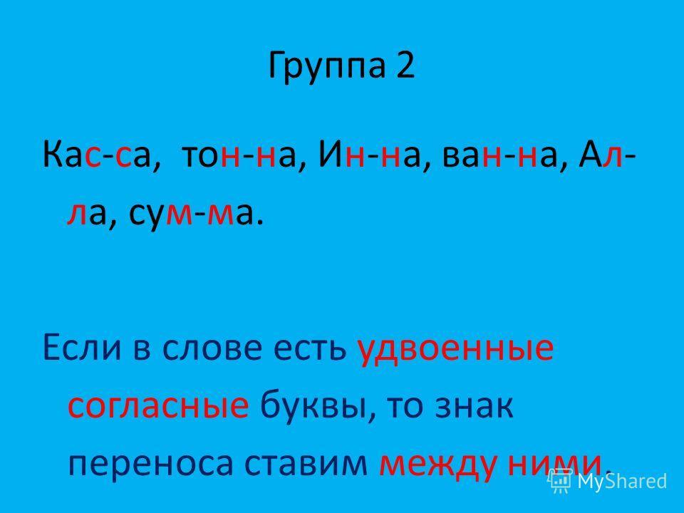 Группа 2 Кас-са, тон-на, Ин-на, ван-на, Ал- ла, сум-ма. Если в слове есть удвоенные согласные буквы, то знак переноса ставим между ними.