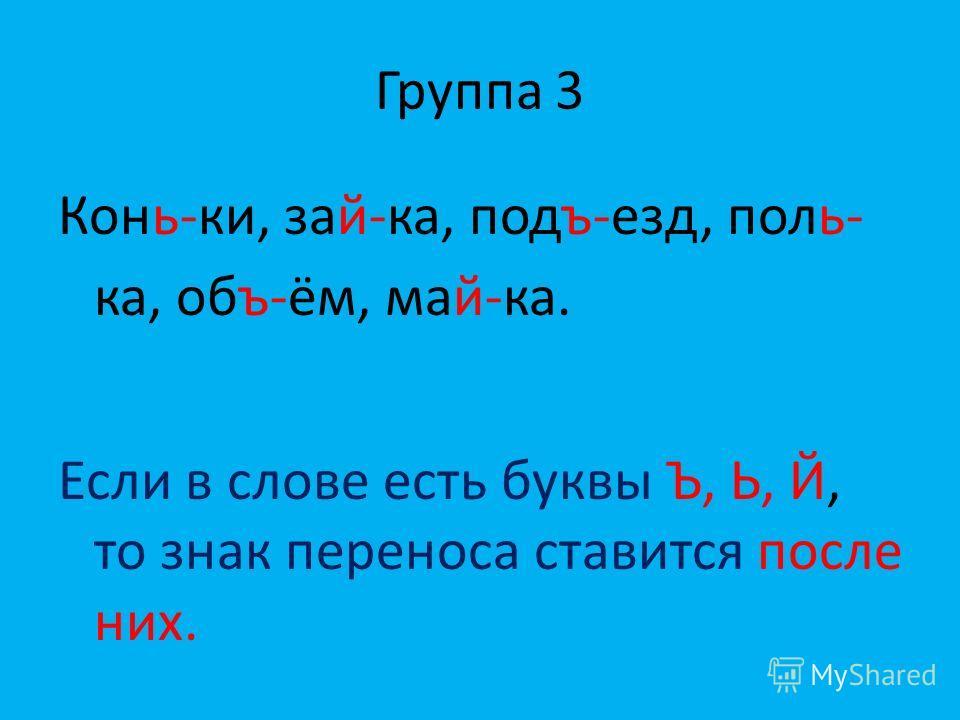 Группа 3 Конь-ки, зай-ка, подъ-езд, поль- ка, объ-ём, май-ка. Если в слове есть буквы Ъ, Ь, Й, то знак переноса ставится после них.
