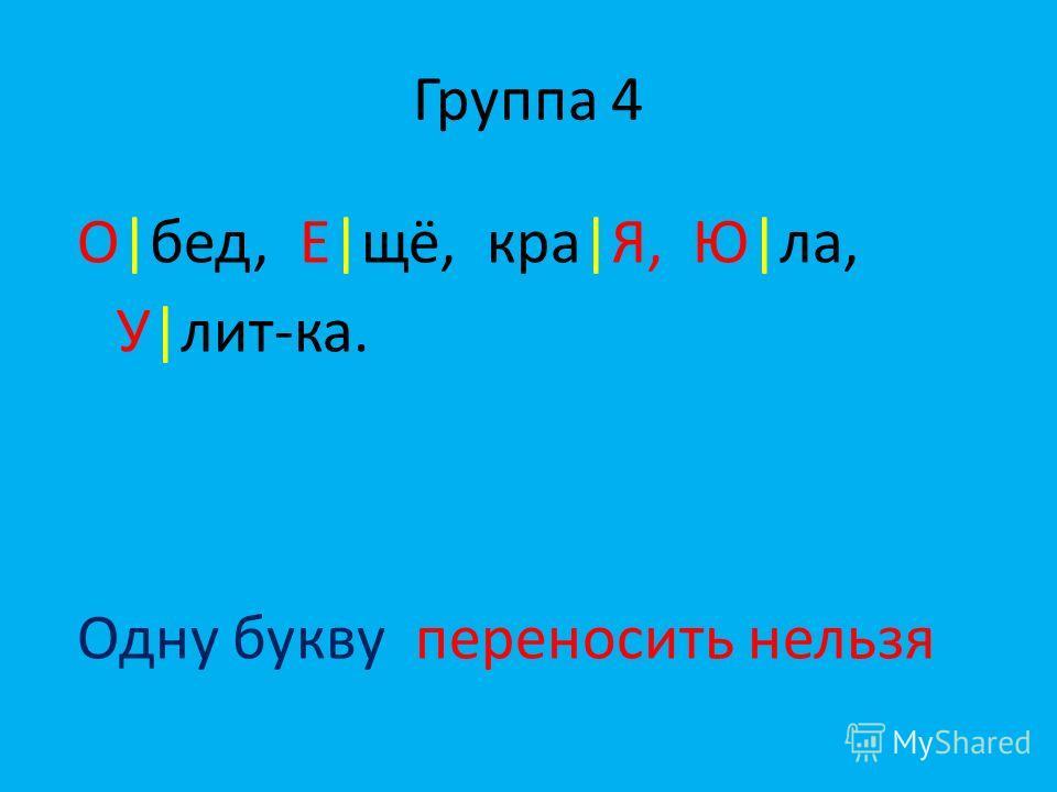 Группа 4 О|бед, Е|щё, кра|Я, Ю|ла, У|лит-ка. Одну букву переносить нельзя
