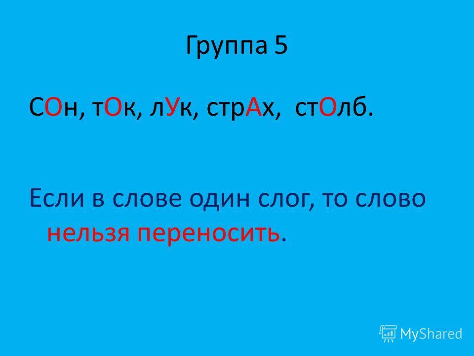 Группа 5 СОн, тОк, лУк, стрАх, стОлб. Если в слове один слог, то слово нельзя переносить.