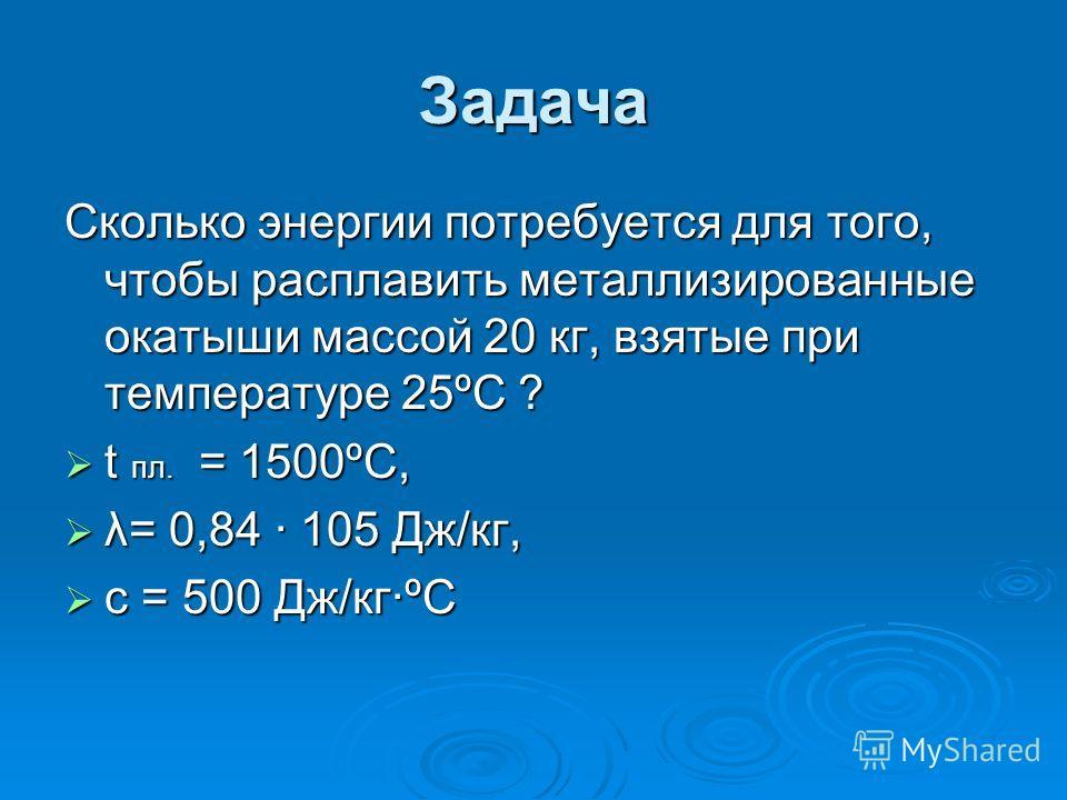 Задача Сколько энергии потребуется для того, чтобы расплавить металлизированные окатыши массой 20 кг, взятые при температуре 25ºС ? t пл. = 1500ºС, t пл. = 1500ºС, λ= 0,84 · 105 Дж/кг, λ= 0,84 · 105 Дж/кг, с = 500 Дж/кг·ºС с = 500 Дж/кг·ºС