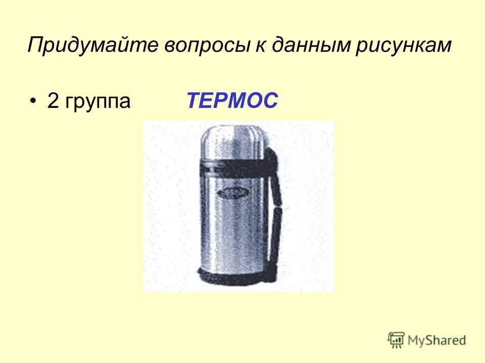 Придумайте вопросы к данным рисункам 2 группа ТЕРМОС