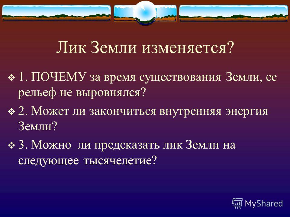 Лик Земли изменяется? 1. ПОЧЕМУ за время существования Земли, ее рельеф не выровнялся? 2. Может ли закончиться внутренняя энергия Земли? 3. Можно ли предсказать лик Земли на следующее тысячелетие?