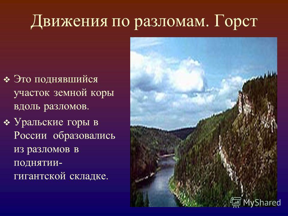 Движения по разломам. Горст Это поднявшийся участок земной коры вдоль разломов. Уральские горы в России образовались из разломов в поднятии- гигантской складке.