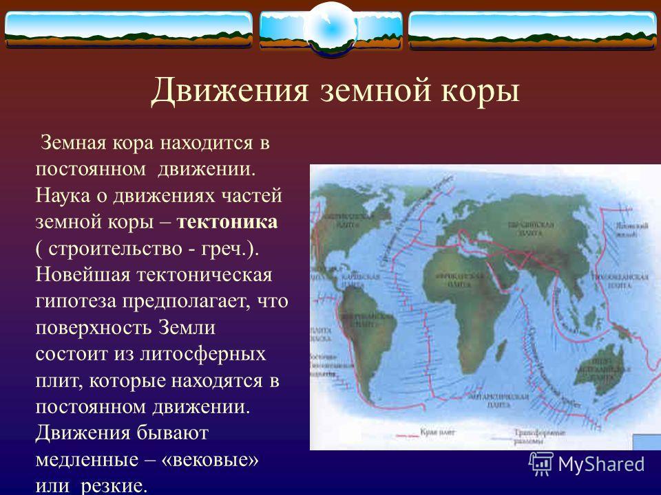 Движения земной коры Земная кора находится в постоянном движении. Наука о движениях частей земной коры – тектоника ( строительство - греч.). Новейшая тектоническая гипотеза предполагает, что поверхность Земли состоит из литосферных плит, которые нахо