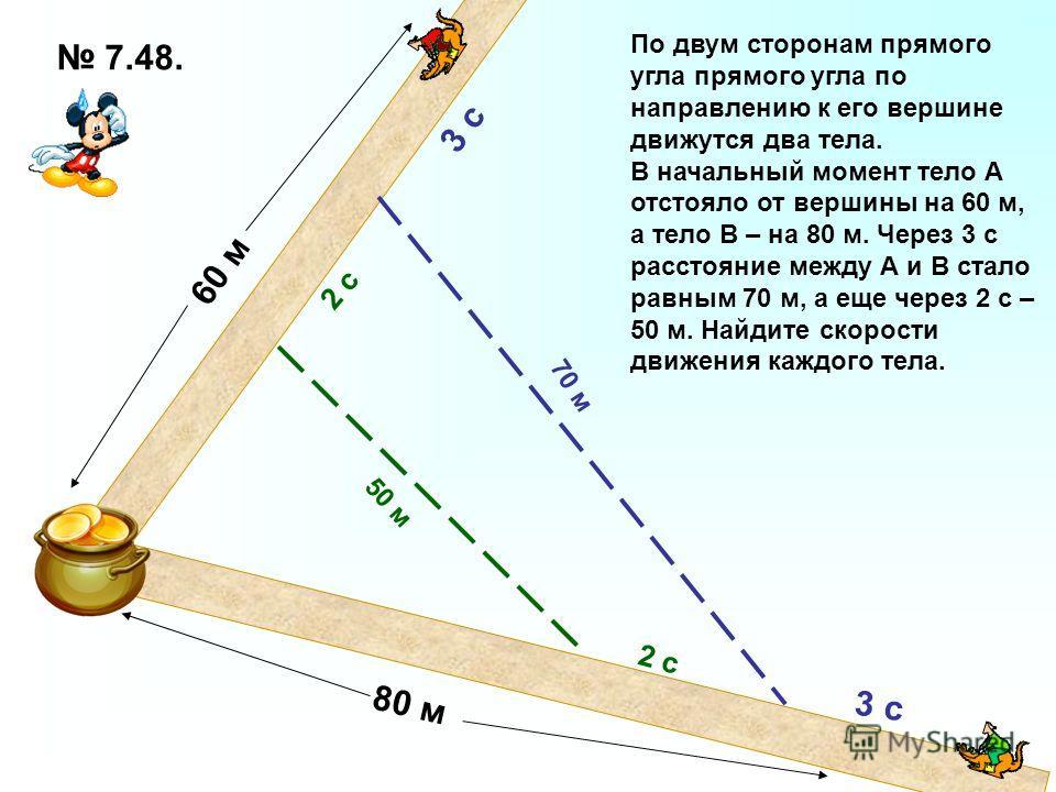 70 м 50 м 3 с 2 с По двум сторонам прямого угла прямого угла по направлению к его вершине движутся два тела. В начальный момент тело А отстояло от вершины на 60 м, а тело В – на 80 м. Через 3 с расстояние между А и В стало равным 70 м, а еще через 2
