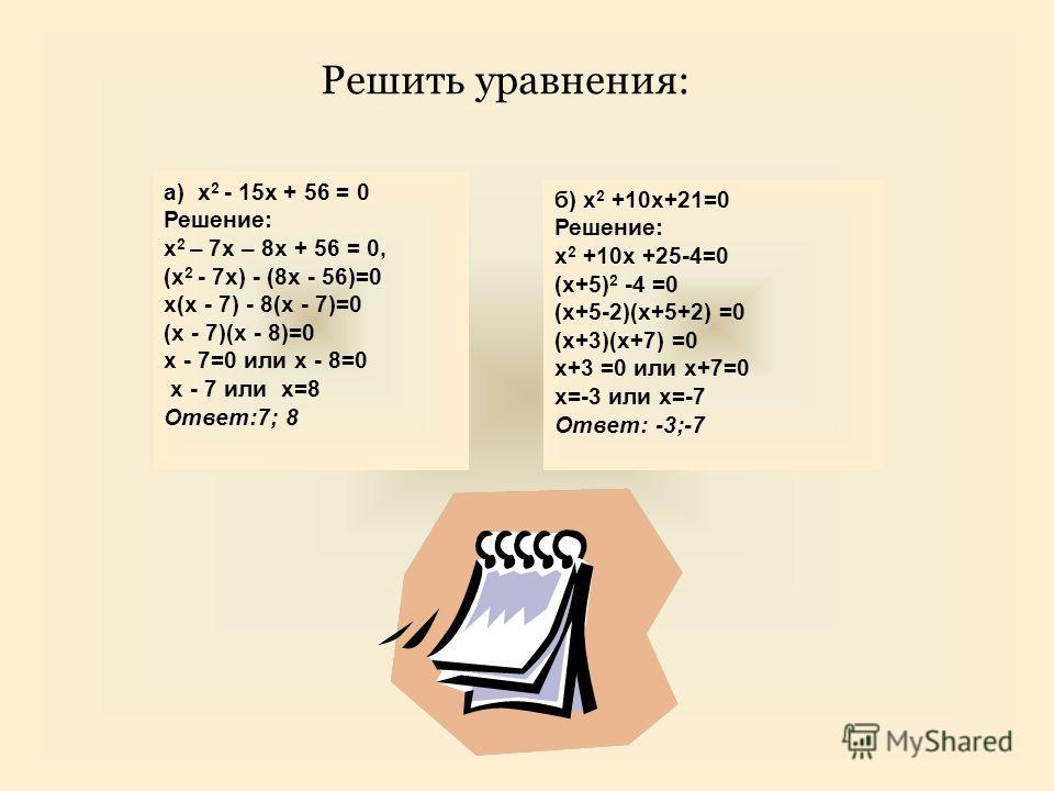 б) x 2 +10x+21=0 Решение: x 2 +10x +25-4=0 (x+5) 2 -4 =0 (x+5-2)(x+5+2) =0 (x+3)(x+7) =0 x+3 =0 или x+7=0 x=-3 или x=-7 Ответ: -3;-7 a) x 2 - 15x + 56 = 0 Решение: x 2 – 7x – 8x + 56 = 0, (x 2 - 7x) - (8x - 56)=0 x(x - 7) - 8(x - 7)=0 (x - 7)(x - 8)=