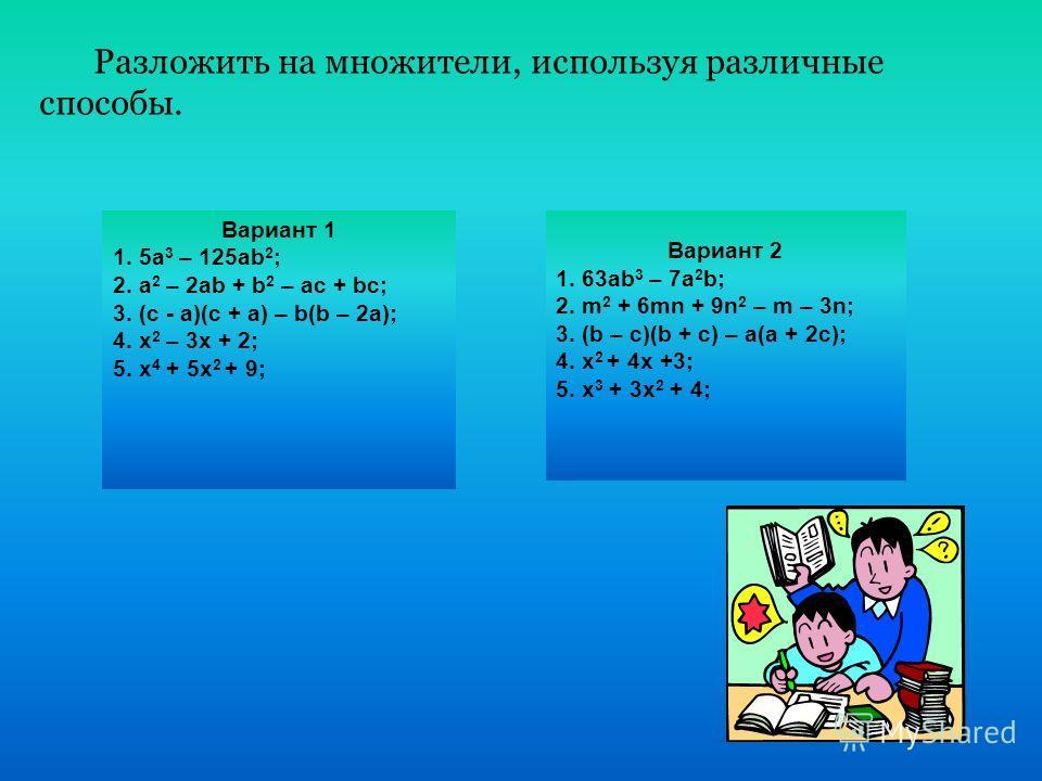Вариант 1 1. 5a 3 – 125ab 2 ; 2. a 2 – 2ab + b 2 – ac + bc; 3. (c - a)(c + a) – b(b – 2a); 4. x 2 – 3x + 2; 5. x 4 + 5x 2 + 9; Вариант 2 1. 63ab 3 – 7a 2 b; 2. m 2 + 6mn + 9n 2 – m – 3n; 3. (b – c)(b + c) – a(a + 2c); 4. x 2 + 4x +3; 5. x 3 + 3x 2 +