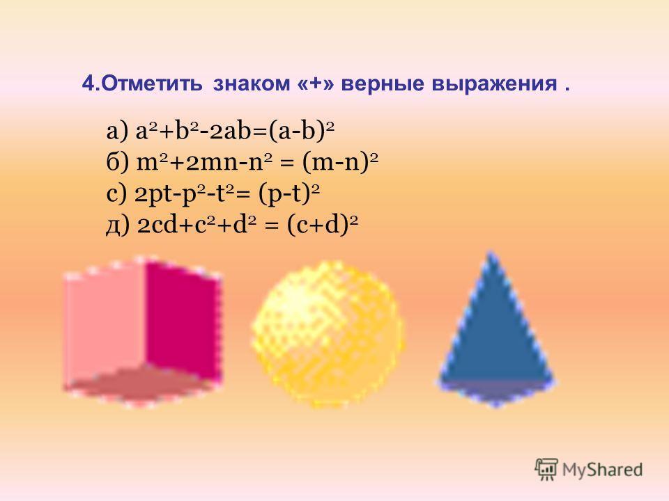 4.Отметить знаком «+» верные выражения. а) a 2 +b 2 -2ab=(a-b) 2 б) m 2 +2mn-n 2 = (m-n) 2 с) 2pt-p 2 -t 2 = (p-t) 2 д) 2cd+c 2 +d 2 = (c+d) 2