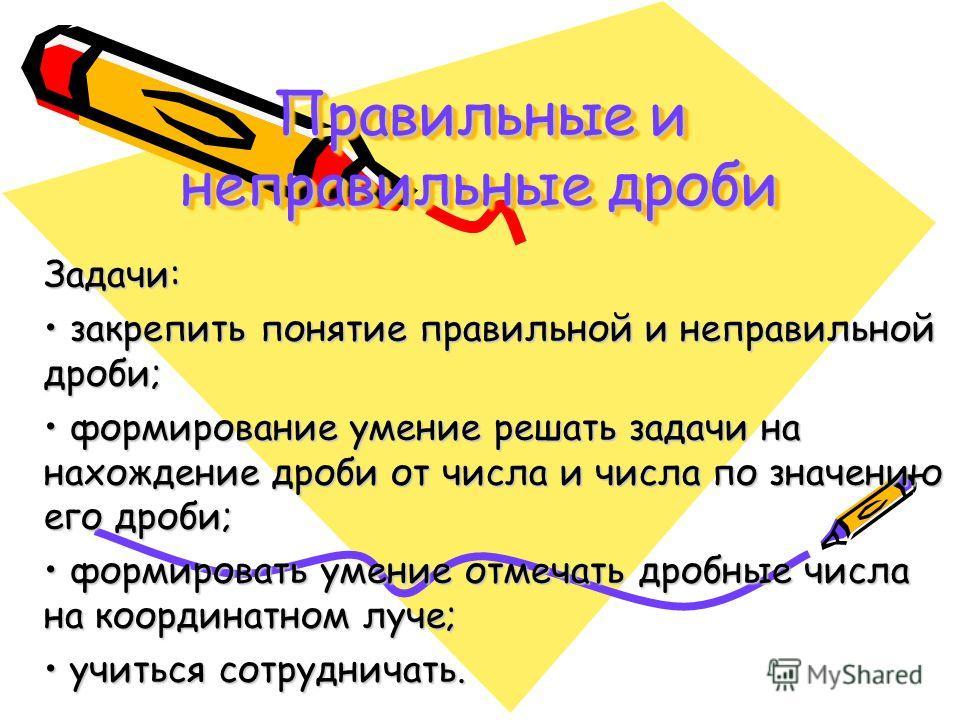 Правильные и неправильные дроби Задачи: закрепить понятие правильной и неправильной дроби; закрепить понятие правильной и неправильной дроби; формирование умение решать задачи на нахождение дроби от числа и числа по значению его дроби; формирование у