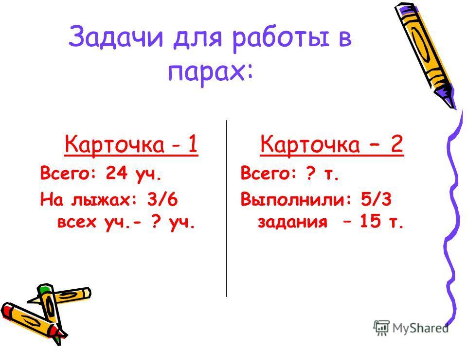 Задачи для работы в парах: Карточка - 1 Всего: 24 уч. На лыжах: 3/6 всех уч.- ? уч. Карточка – 2 Всего: ? т. Выполнили: 5/3 задания – 15 т.