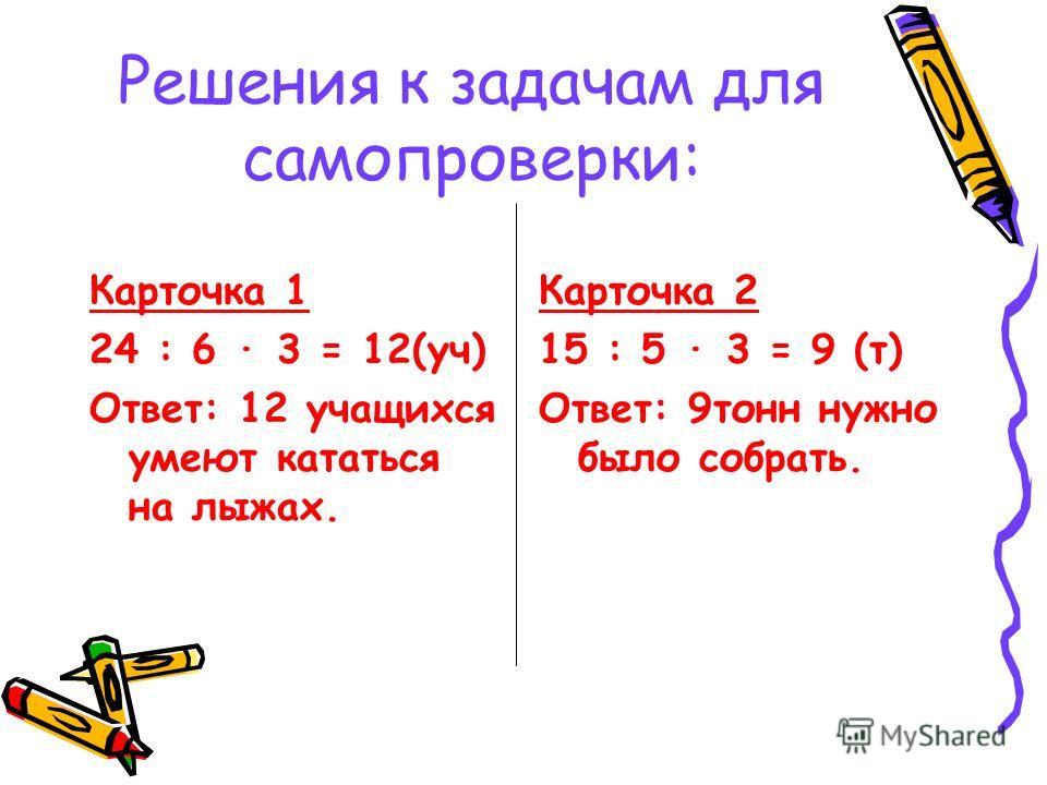 Решения к задачам для самопроверки: Карточка 1 24 : 6 3 = 12(уч) Ответ: 12 учащихся умеют кататься на лыжах. Карточка 2 15 : 5 3 = 9 (т) Ответ: 9тонн нужно было собрать.