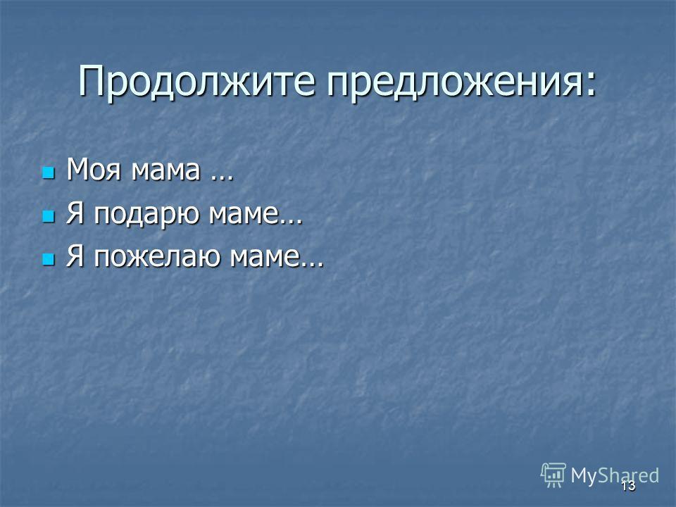 13 Продолжите предложения: Моя мама … Моя мама … Я подарю маме… Я подарю маме… Я пожелаю маме… Я пожелаю маме…