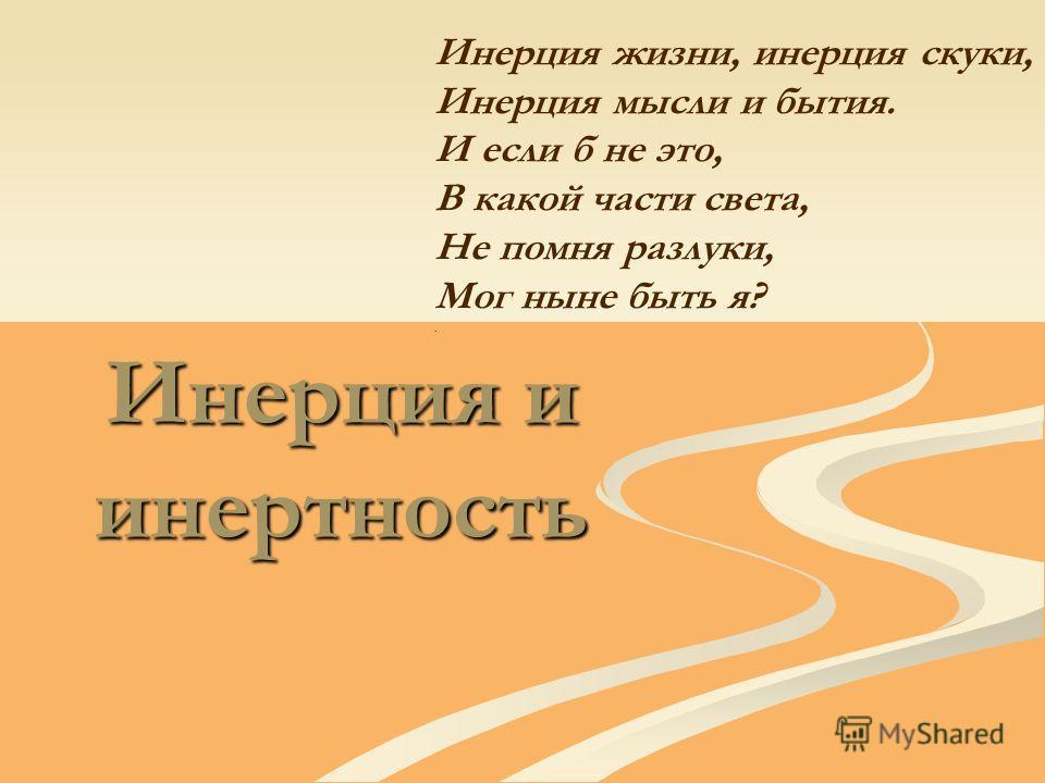 Инерция и инертность Инерция жизни, инерция скуки, Инерция мысли и бытия. И если б не это, В какой части света, Не помня разлуки, Мог ныне быть я?.